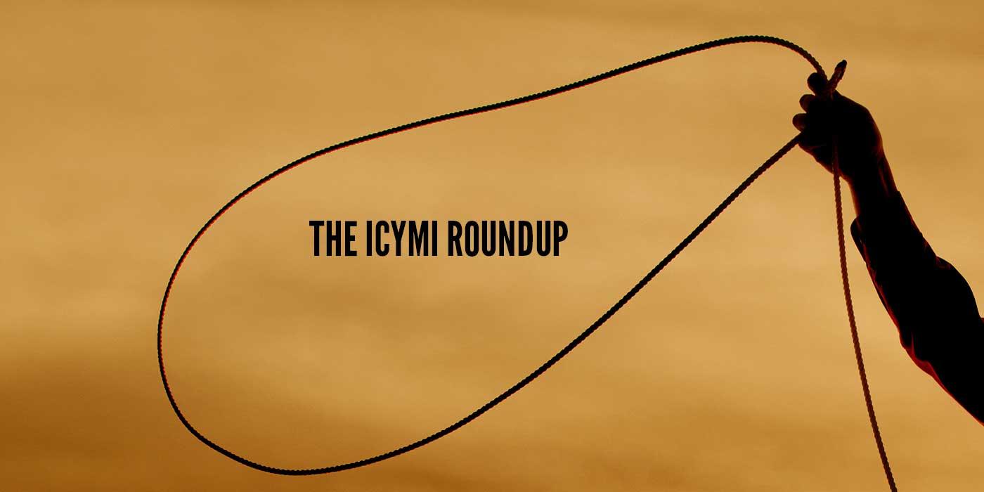 The ICYMI Roundup